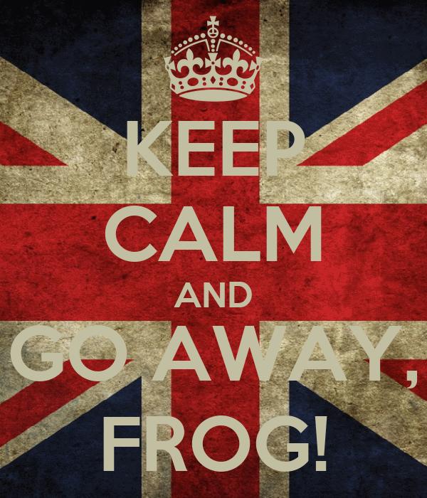 KEEP CALM AND GO AWAY, FROG!