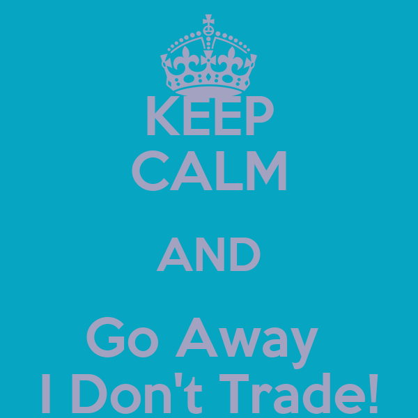 KEEP CALM AND Go Away  I Don't Trade!