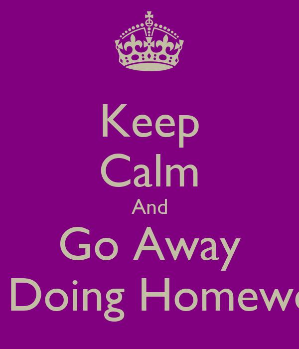 Keep Calm And Go Away I'm Doing Homework