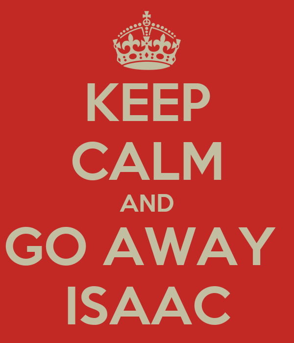 KEEP CALM AND GO AWAY  ISAAC