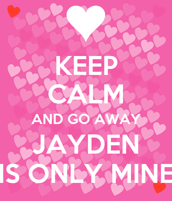 KEEP CALM AND GO AWAY JAYDEN IS ONLY MINE