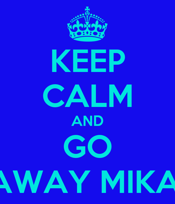 KEEP CALM AND GO AWAY MIKA!