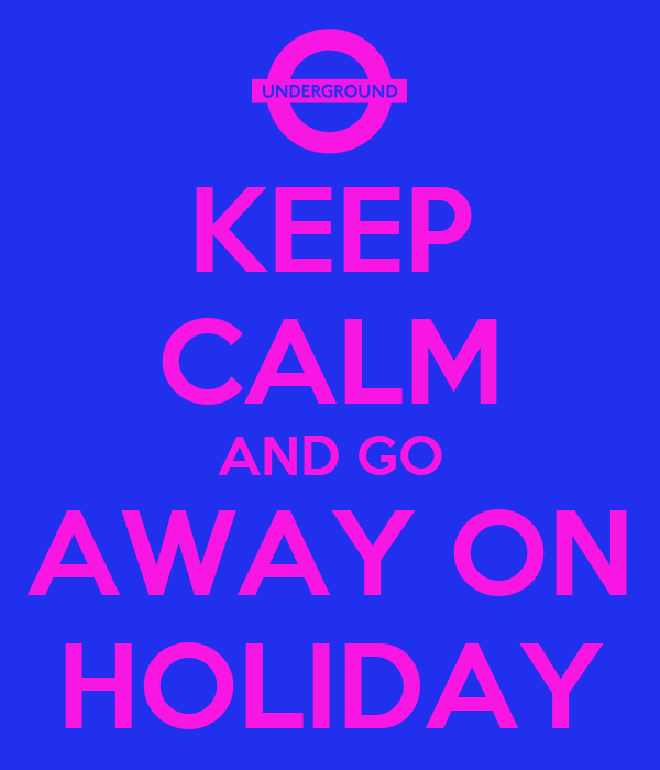 KEEP CALM AND GO AWAY ON HOLIDAY
