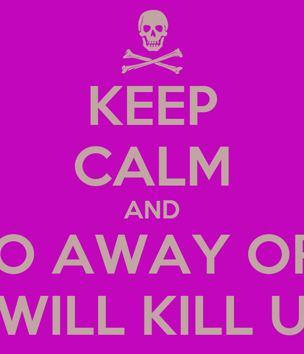 KEEP CALM AND GO AWAY OR I WILL KILL U