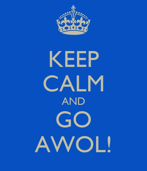 KEEP CALM AND GO AWOL!