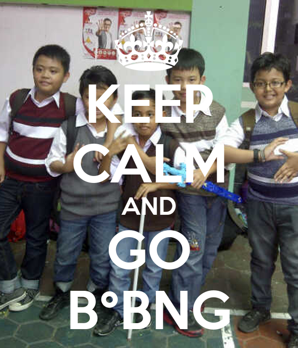 KEEP CALM AND GO B°BNG
