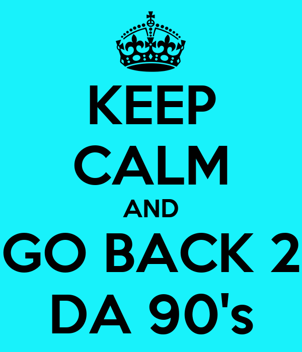 KEEP CALM AND GO BACK 2 DA 90's