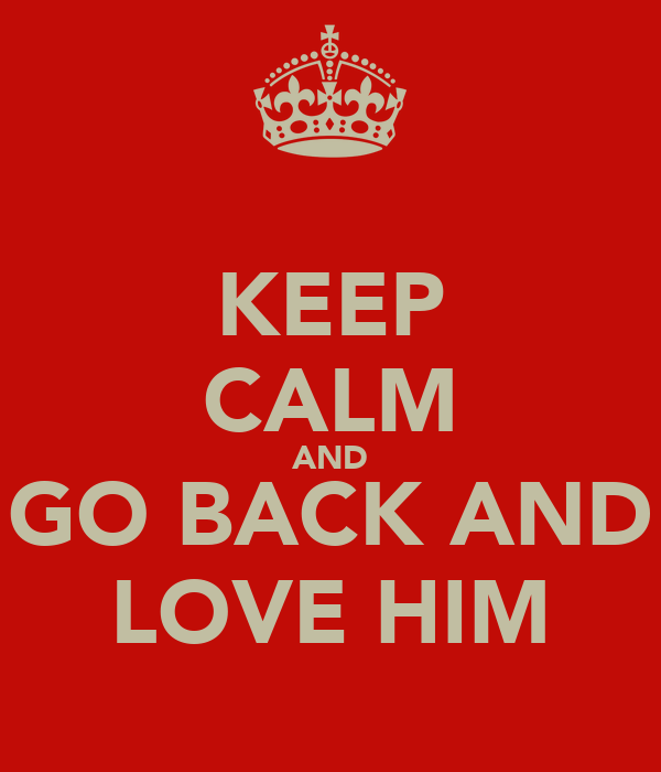 KEEP CALM AND GO BACK AND LOVE HIM