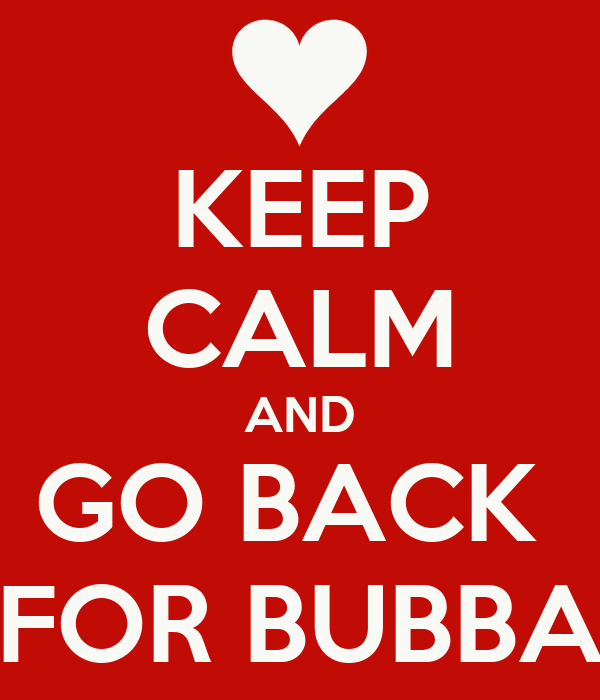 KEEP CALM AND GO BACK  FOR BUBBA