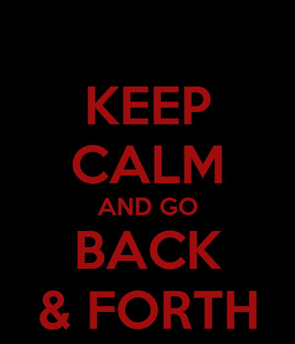 KEEP CALM AND GO BACK & FORTH