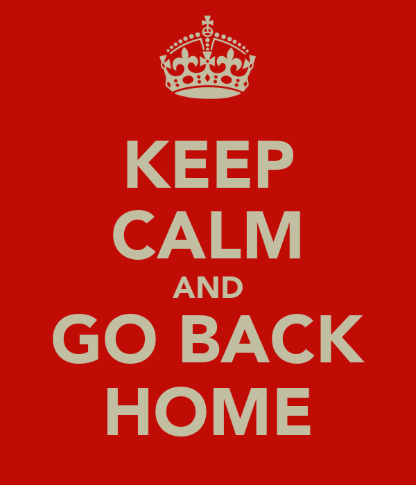 KEEP CALM AND GO BACK HOME
