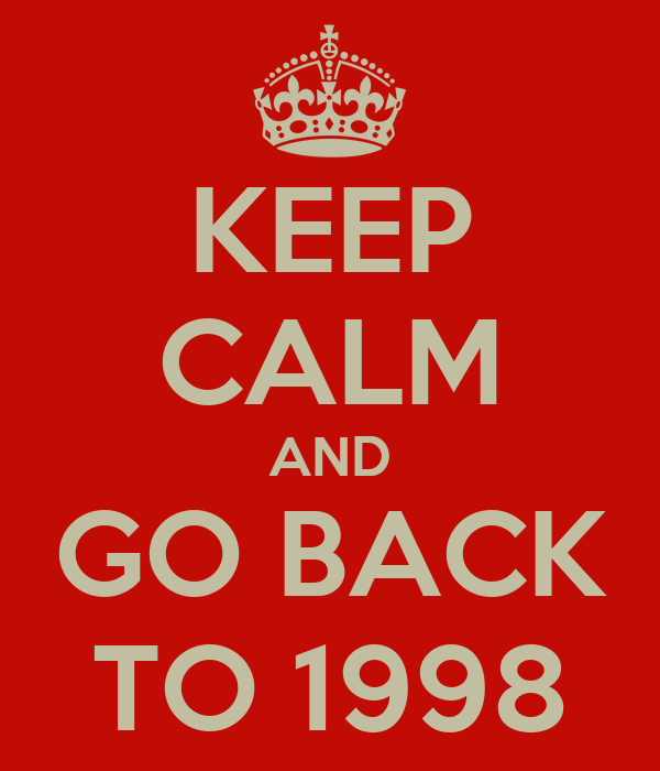KEEP CALM AND GO BACK TO 1998