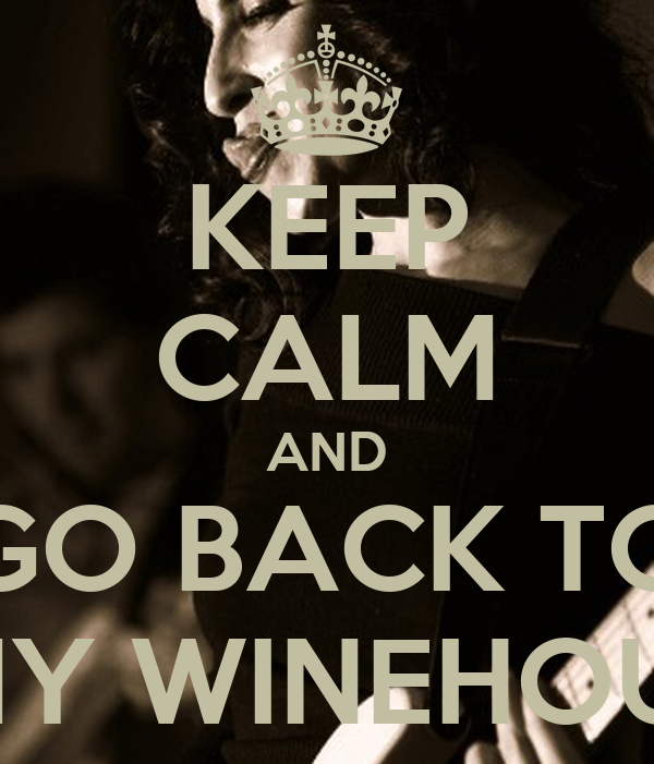 KEEP CALM AND GO BACK TO AMY WINEHOUSE