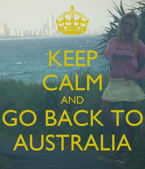 KEEP CALM AND GO BACK TO AUSTRALIA