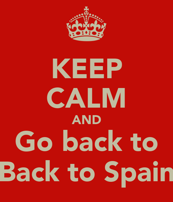 KEEP CALM AND Go back to Back to Spain