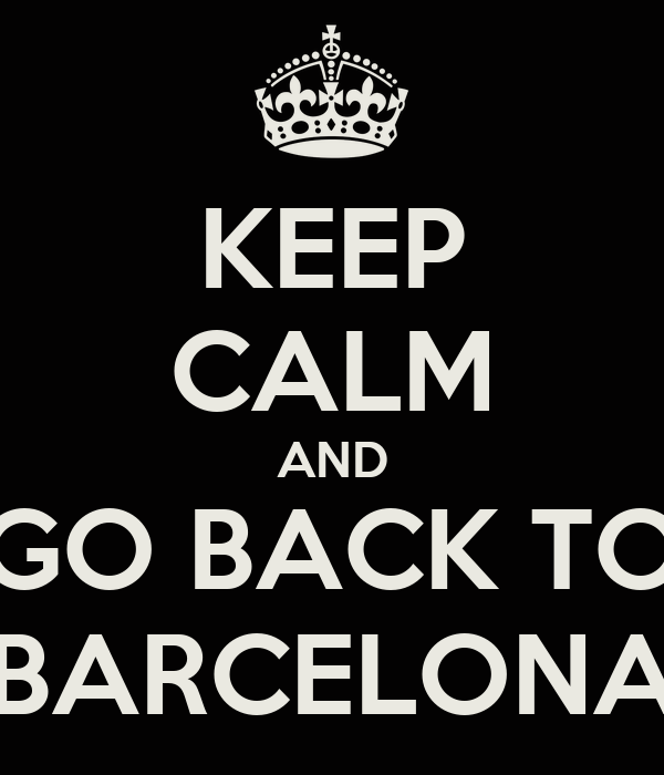 KEEP CALM AND GO BACK TO BARCELONA