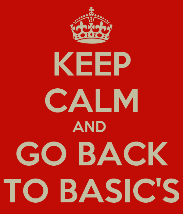 KEEP CALM AND  GO BACK TO BASIC'S