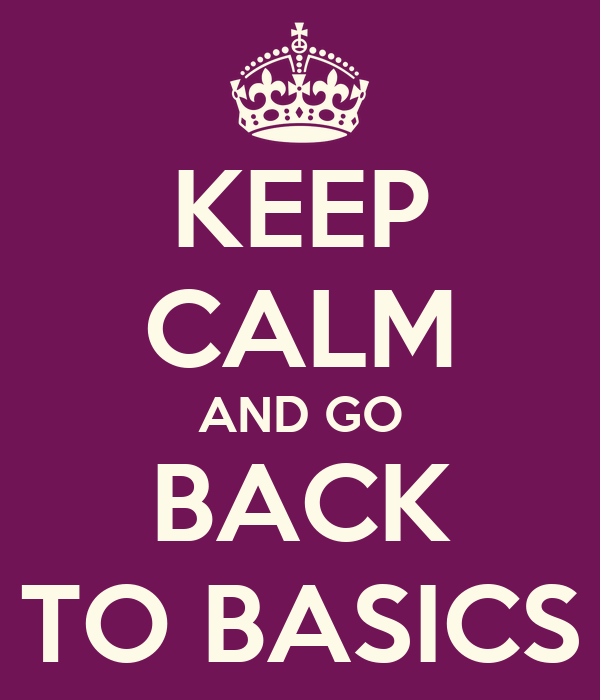 KEEP CALM AND GO BACK TO BASICS