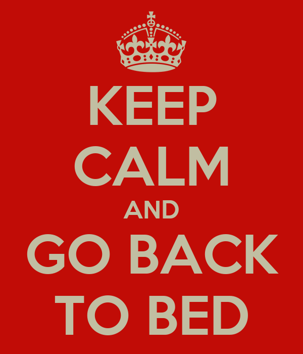 KEEP CALM AND GO BACK TO BED