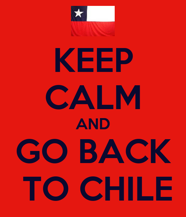 KEEP CALM AND GO BACK  TO CHILE