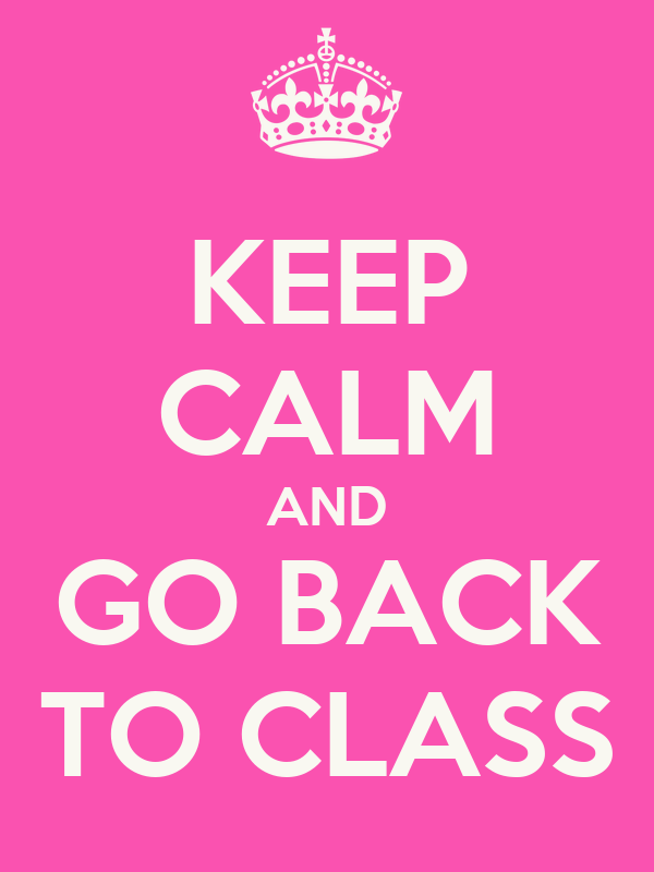 KEEP CALM AND GO BACK TO CLASS