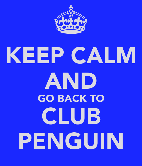 KEEP CALM AND GO BACK TO CLUB PENGUIN