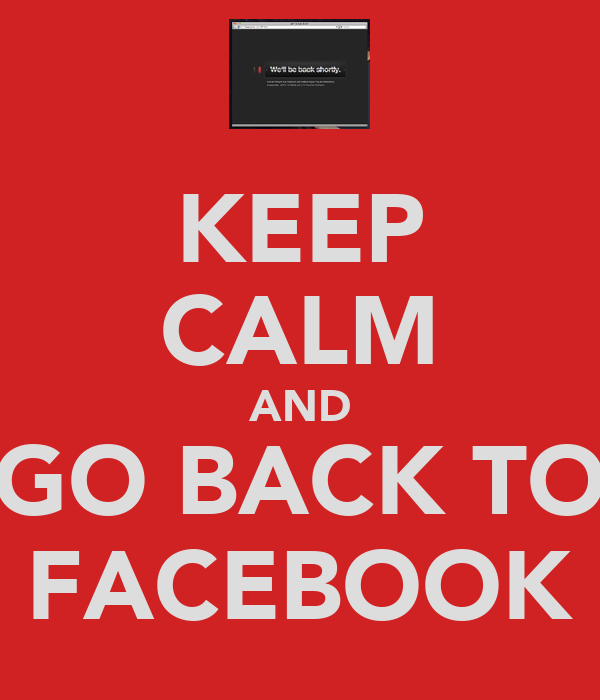 KEEP CALM AND GO BACK TO FACEBOOK