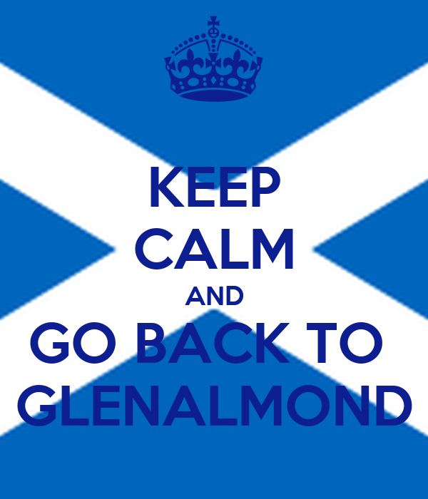 KEEP CALM AND GO BACK TO  GLENALMOND