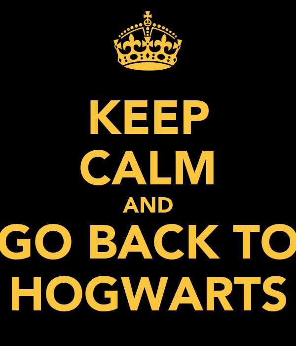 KEEP CALM AND GO BACK TO HOGWARTS