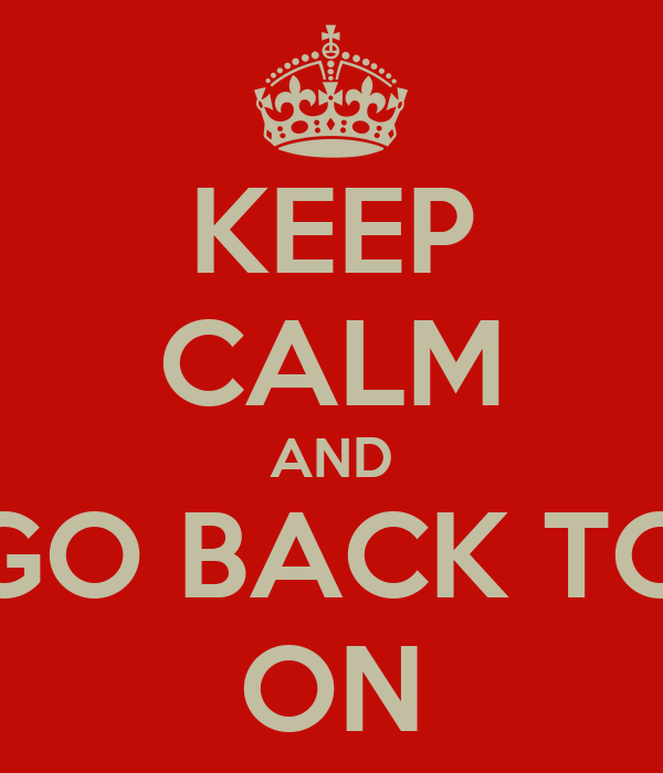 KEEP CALM AND GO BACK TO ON
