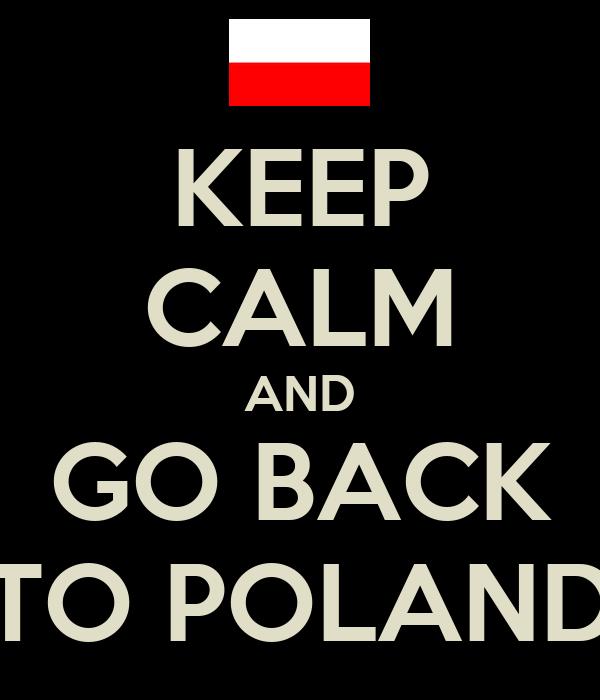 KEEP CALM AND GO BACK TO POLAND