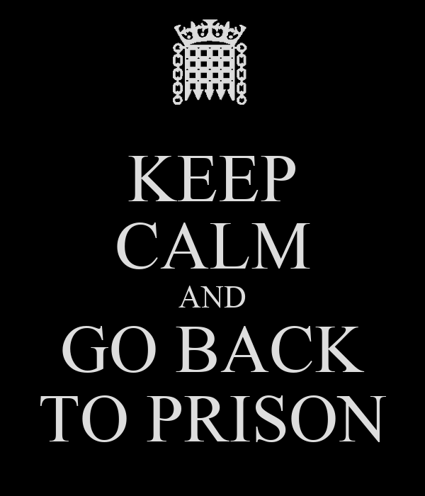 KEEP CALM AND GO BACK TO PRISON