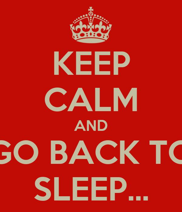 KEEP CALM AND GO BACK TO SLEEP...