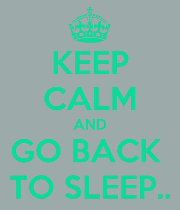 KEEP CALM AND GO BACK  TO SLEEP..