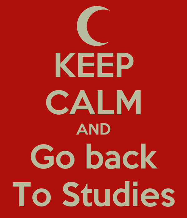 KEEP CALM AND Go back To Studies