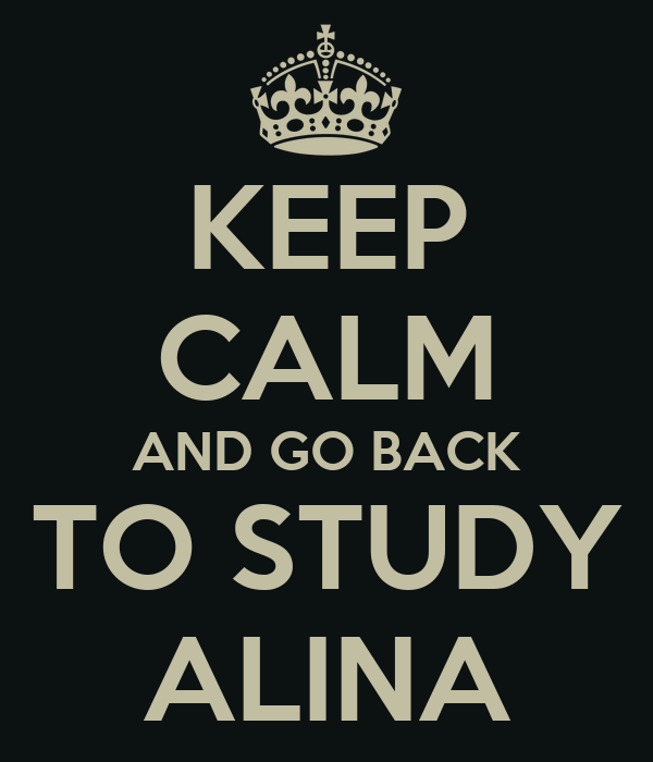 KEEP CALM AND GO BACK TO STUDY ALINA