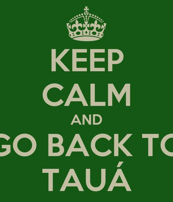 KEEP CALM AND GO BACK TO TAUÁ