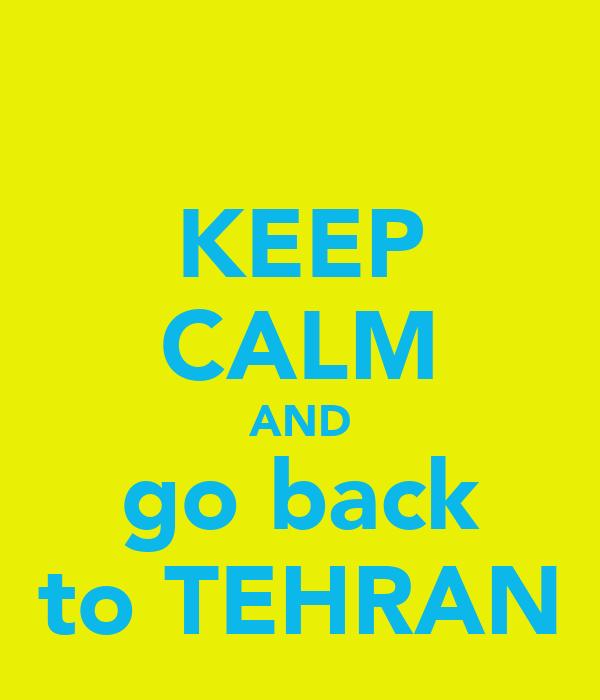 KEEP CALM AND go back to TEHRAN