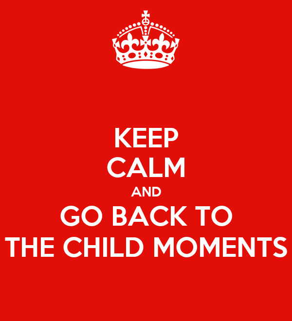 KEEP CALM AND GO BACK TO THE CHILD MOMENTS