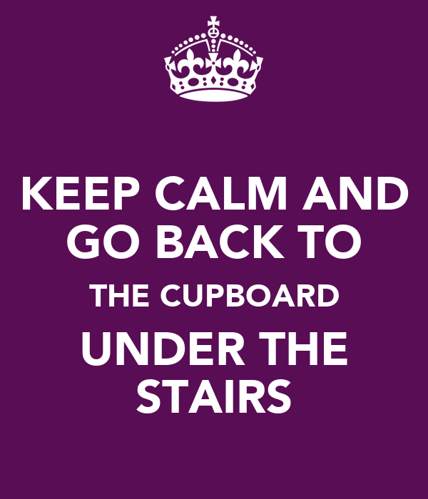KEEP CALM AND GO BACK TO THE CUPBOARD UNDER THE STAIRS