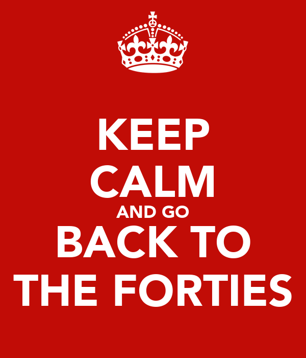 KEEP CALM AND GO BACK TO THE FORTIES
