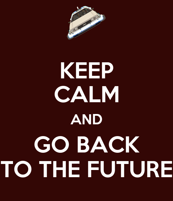 KEEP CALM AND GO BACK TO THE FUTURE