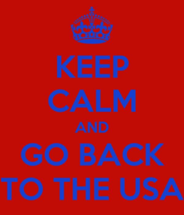 KEEP CALM AND GO BACK TO THE USA