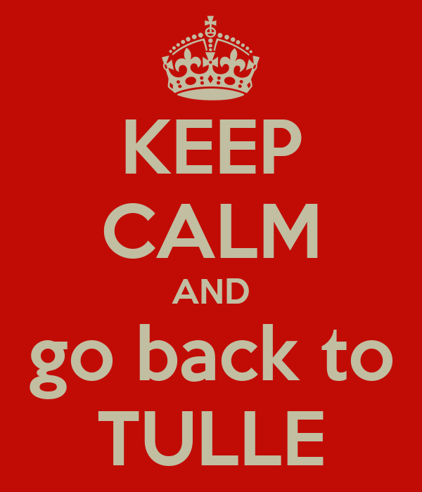 KEEP CALM AND go back to TULLE