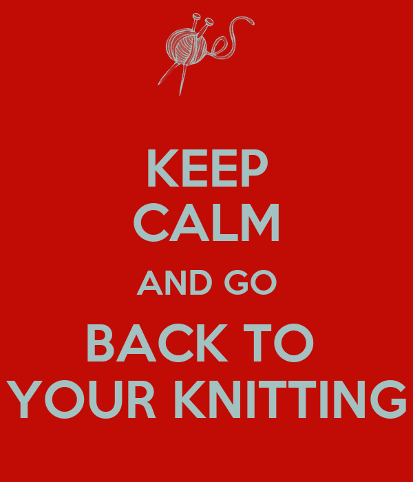 KEEP CALM AND GO BACK TO  YOUR KNITTING