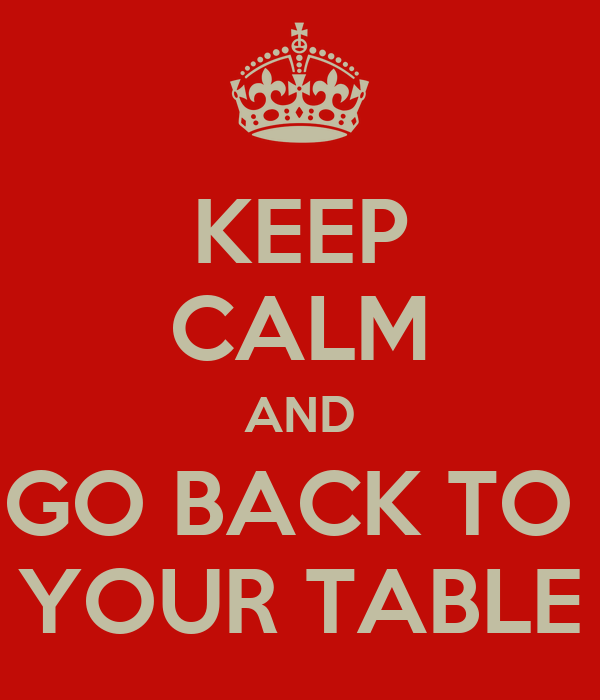 KEEP CALM AND GO BACK TO  YOUR TABLE