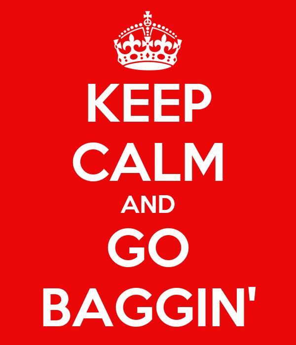 KEEP CALM AND GO BAGGIN'