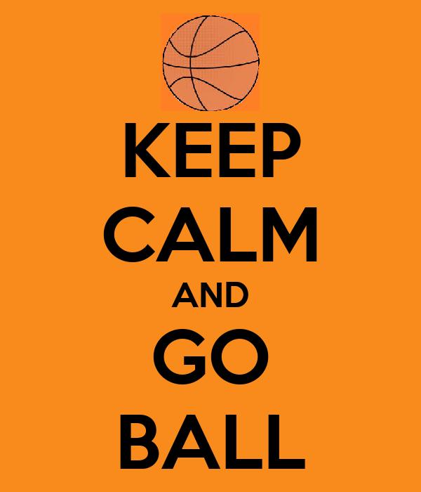 KEEP CALM AND GO BALL