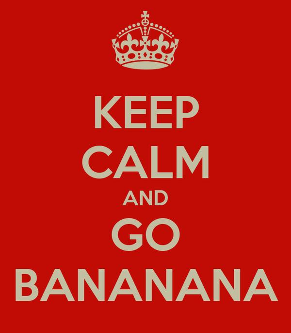 KEEP CALM AND GO BANANANA