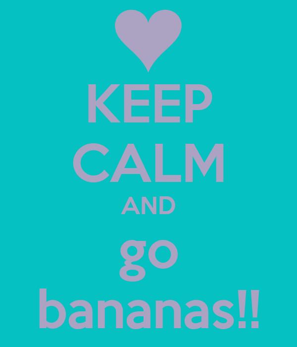 KEEP CALM AND go bananas!!